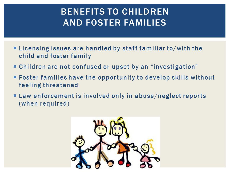  Licensing issues are handled by staff familiar to/with the child and foster family  Children are not confused or upset by an investigation  Foster families have the opportunity to develop skills without feeling threatened  Law enforcement is involved only in abuse/neglect reports (when required) BENEFITS TO CHILDREN AND FOSTER FAMILIES