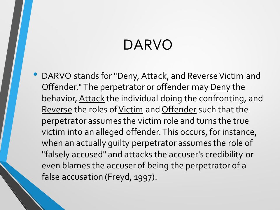 DARVO DARVO stands for Deny, Attack, and Reverse Victim and Offender. The perpetrator or offender may Deny the behavior, Attack the individual doing the confronting, and Reverse the roles of Victim and Offender such that the perpetrator assumes the victim role and turns the true victim into an alleged offender.