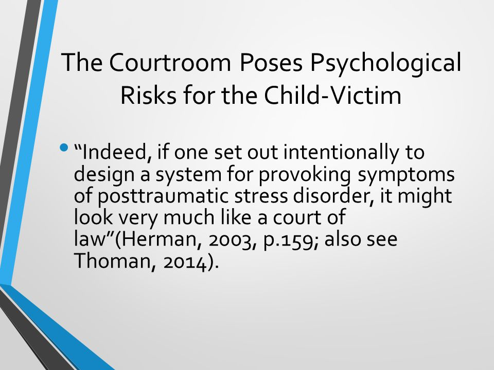 The Courtroom Poses Psychological Risks for the Child-Victim Indeed, if one set out intentionally to design a system for provoking symptoms of posttraumatic stress disorder, it might look very much like a court of law (Herman, 2003, p.159; also see Thoman, 2014).