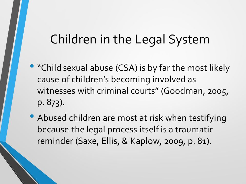 Children in the Legal System Child sexual abuse (CSA) is by far the most likely cause of children's becoming involved as witnesses with criminal courts (Goodman, 2005, p.