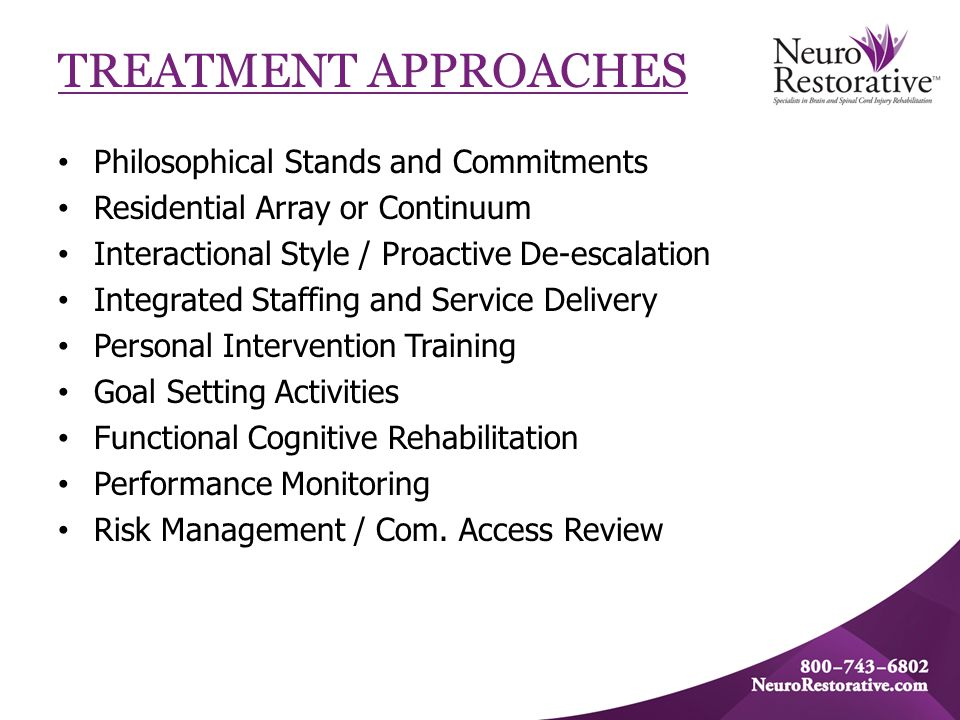 TREATMENT APPROACHES Philosophical Stands and Commitments Residential Array or Continuum Interactional Style / Proactive De-escalation Integrated Staf