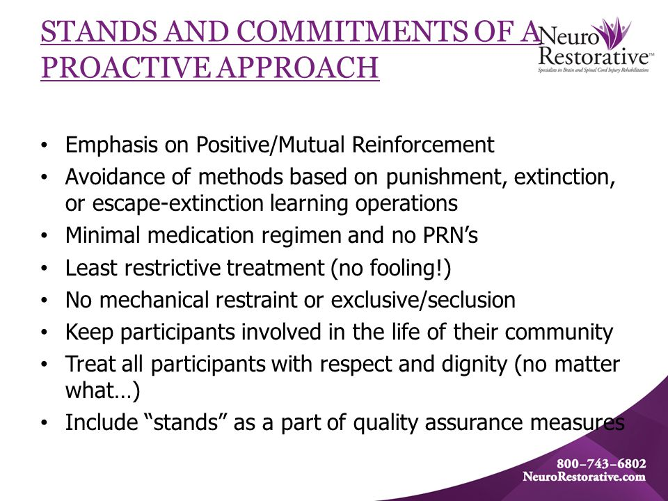STANDS AND COMMITMENTS OF A PROACTIVE APPROACH Emphasis on Positive/Mutual Reinforcement Avoidance of methods based on punishment, extinction, or escape-extinction learning operations Minimal medication regimen and no PRN's Least restrictive treatment (no fooling!) No mechanical restraint or exclusive/seclusion Keep participants involved in the life of their community Treat all participants with respect and dignity (no matter what…) Include stands as a part of quality assurance measures