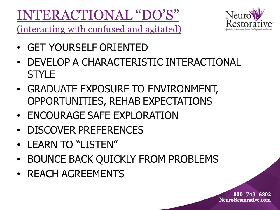 INTERACTIONAL DO'S (interacting with confused and agitated) GET YOURSELF ORIENTED DEVELOP A CHARACTERISTIC INTERACTIONAL STYLE GRADUATE EXPOSURE TO ENVIRONMENT, OPPORTUNITIES, REHAB EXPECTATIONS ENCOURAGE SAFE EXPLORATION DISCOVER PREFERENCES LEARN TO LISTEN BOUNCE BACK QUICKLY FROM PROBLEMS REACH AGREEMENTS