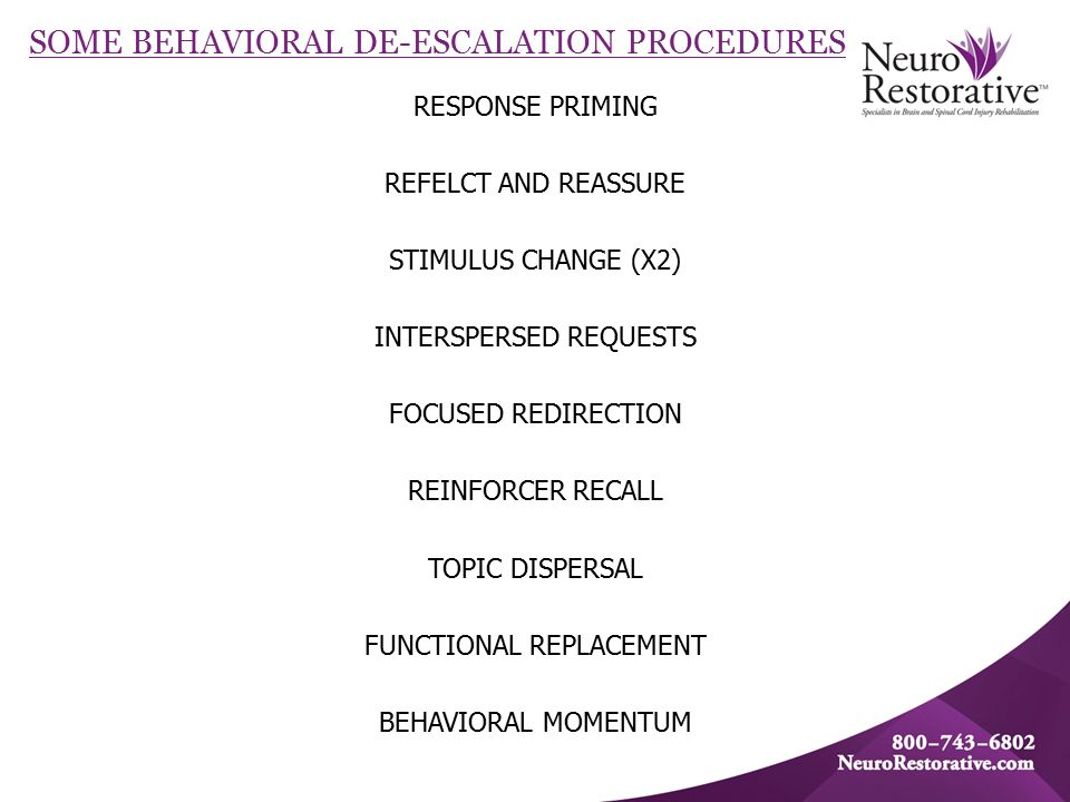 SOME BEHAVIORAL DE-ESCALATION PROCEDURES RESPONSE PRIMING REFELCT AND REASSURE STIMULUS CHANGE (X2) INTERSPERSED REQUESTS FOCUSED REDIRECTION REINFORCER RECALL TOPIC DISPERSAL FUNCTIONAL REPLACEMENT BEHAVIORAL MOMENTUM