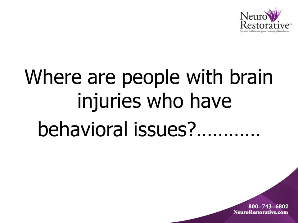 Where are people with brain injuries who have behavioral issues …………