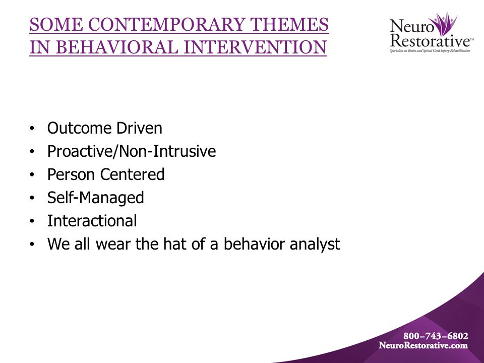 SOME CONTEMPORARY THEMES IN BEHAVIORAL INTERVENTION Outcome Driven Proactive/Non-Intrusive Person Centered Self-Managed Interactional We all wear the