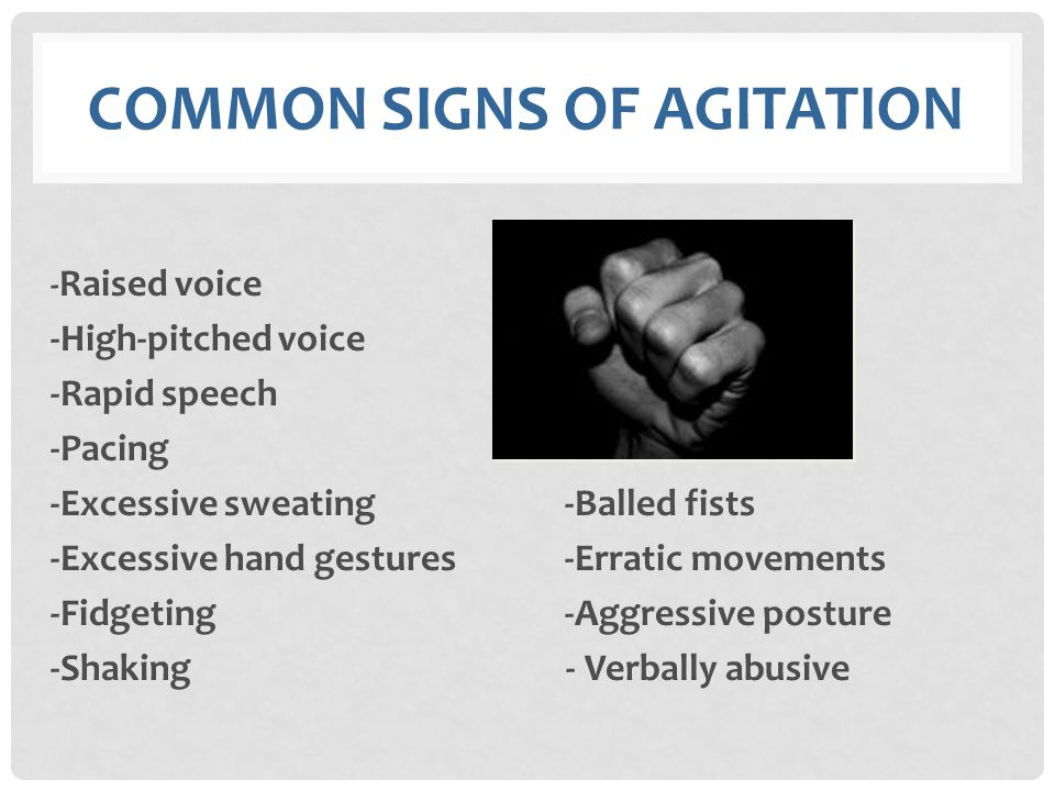 COMMON SIGNS OF AGITATION - Raised voice -High-pitched voice -Rapid speech -Pacing -Excessive sweating -Balled fists -Excessive hand gestures -Erratic