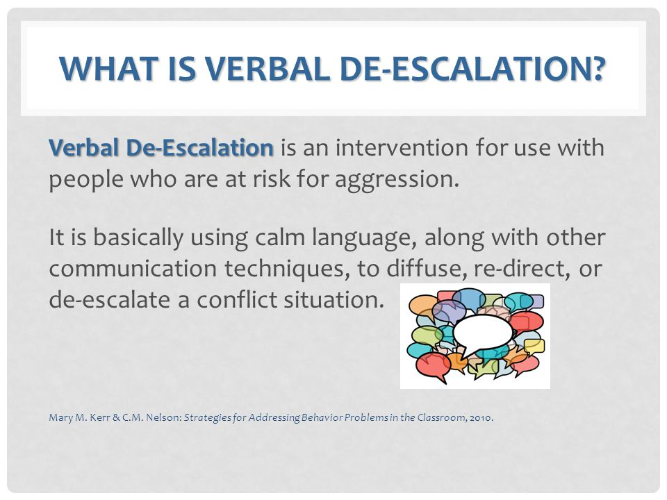WHAT IS VERBAL DE-ESCALATION? Verbal De-Escalation Verbal De-Escalation is an intervention for use with people who are at risk for aggression. It is b