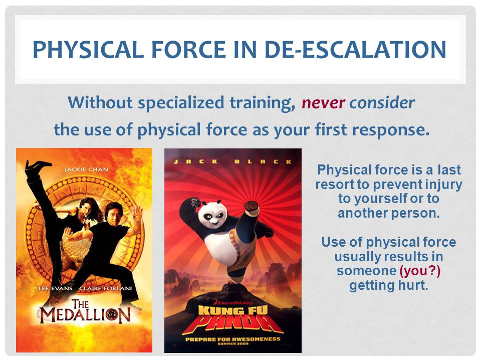 PHYSICAL FORCE IN DE-ESCALATION Without specialized training, never consider the use of physical force as your first response. Physical force is a las
