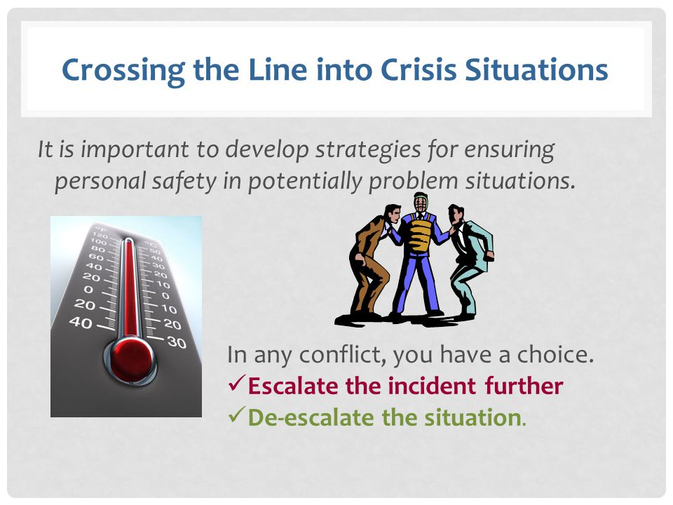 Crossing the Line into Crisis Situations It is important to develop strategies for ensuring personal safety in potentially problem situations. In any