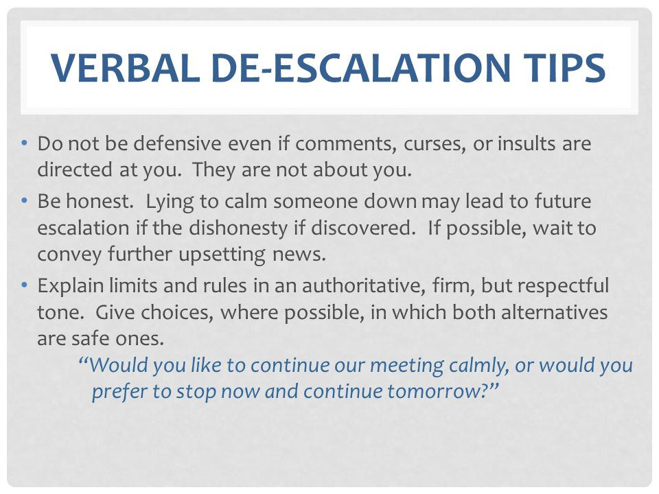VERBAL DE-ESCALATION TIPS Do not be defensive even if comments, curses, or insults are directed at you. They are not about you. Be honest. Lying to ca