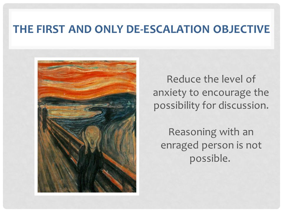 THE FIRST AND ONLY DE-ESCALATION OBJECTIVE Reduce the level of anxiety to encourage the possibility for discussion. Reasoning with an enraged person i