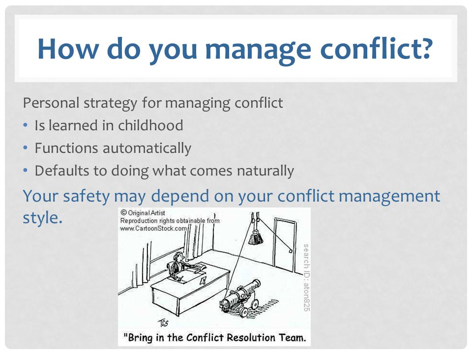 How do you manage conflict? Personal strategy for managing conflict Is learned in childhood Functions automatically Defaults to doing what comes natur