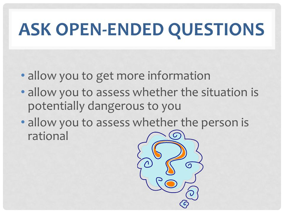 ASK OPEN-ENDED QUESTIONS allow you to get more information allow you to assess whether the situation is potentially dangerous to you allow you to asse