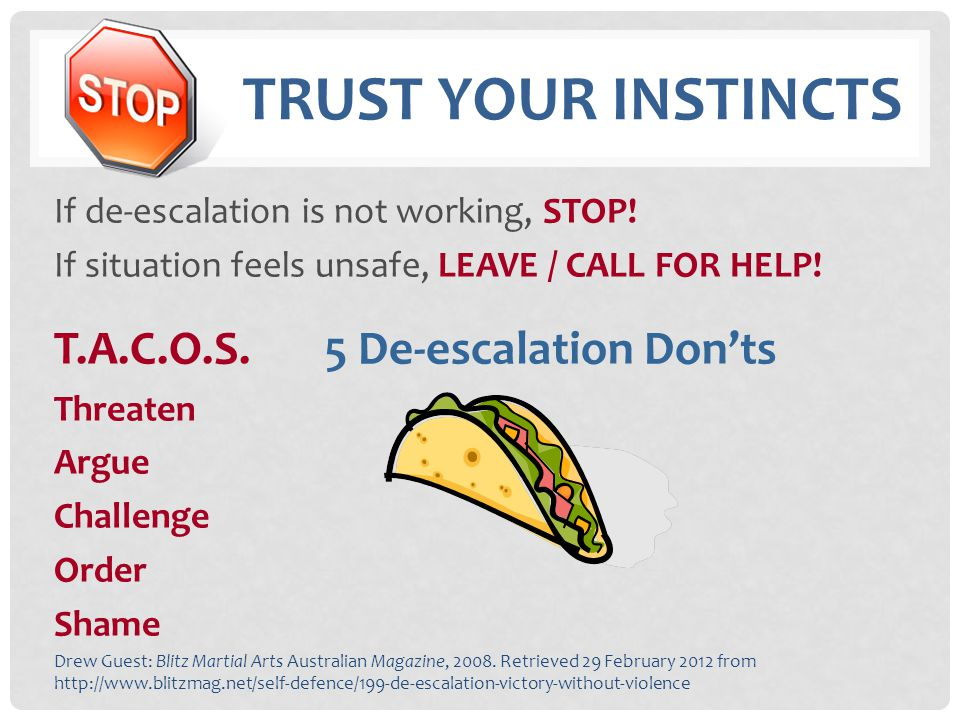 TRUST YOUR INSTINCTS If de-escalation is not working, STOP! If situation feels unsafe, LEAVE / CALL FOR HELP! T.A.C.O.S. 5 De-escalation Don'ts Threat