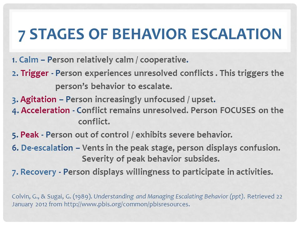 7 STAGES OF BEHAVIOR ESCALATION 1. Calm – Person relatively calm / cooperative. 2. Trigger - Person experiences unresolved conflicts. This triggers th