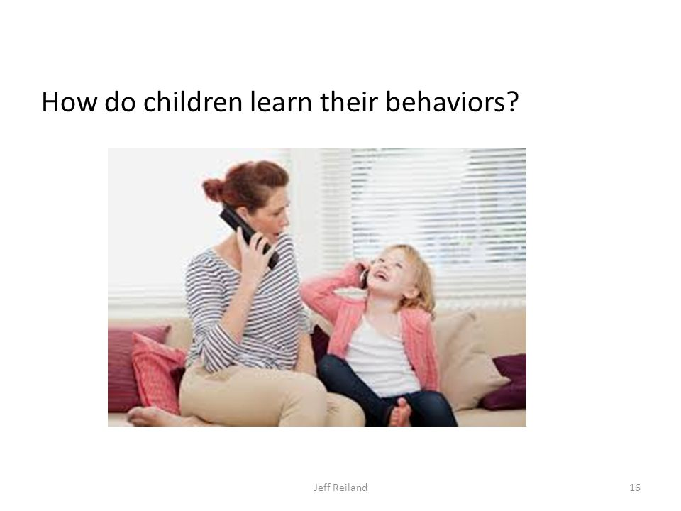 How do children learn their behaviors Jeff Reiland16