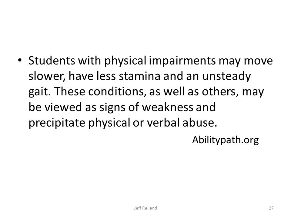 Students with physical impairments may move slower, have less stamina and an unsteady gait.