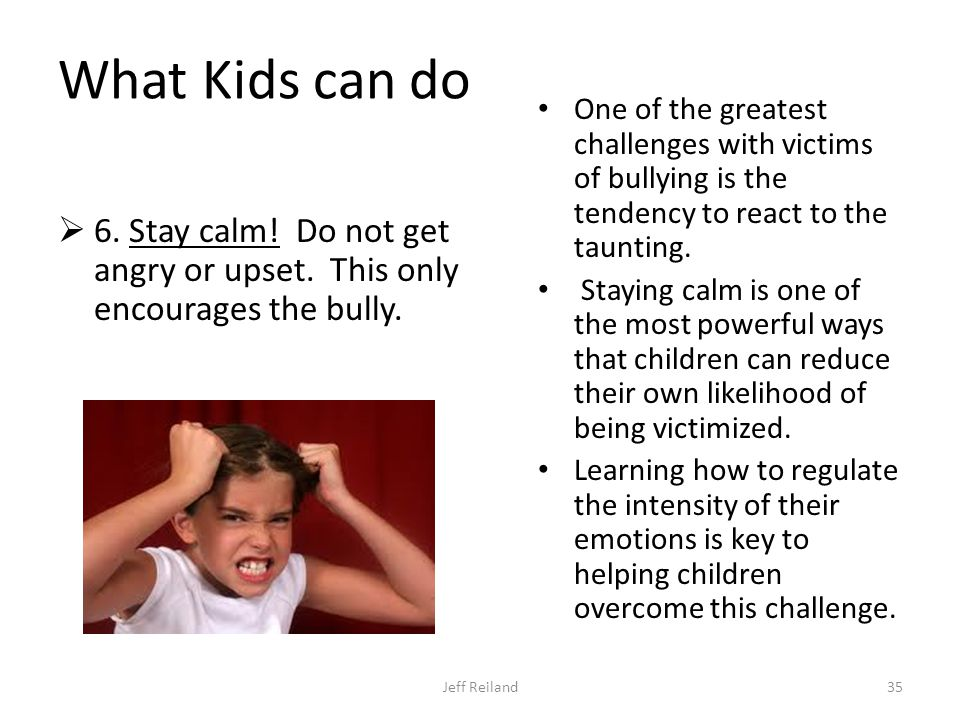 What Kids can do  6. Stay calm. Do not get angry or upset.