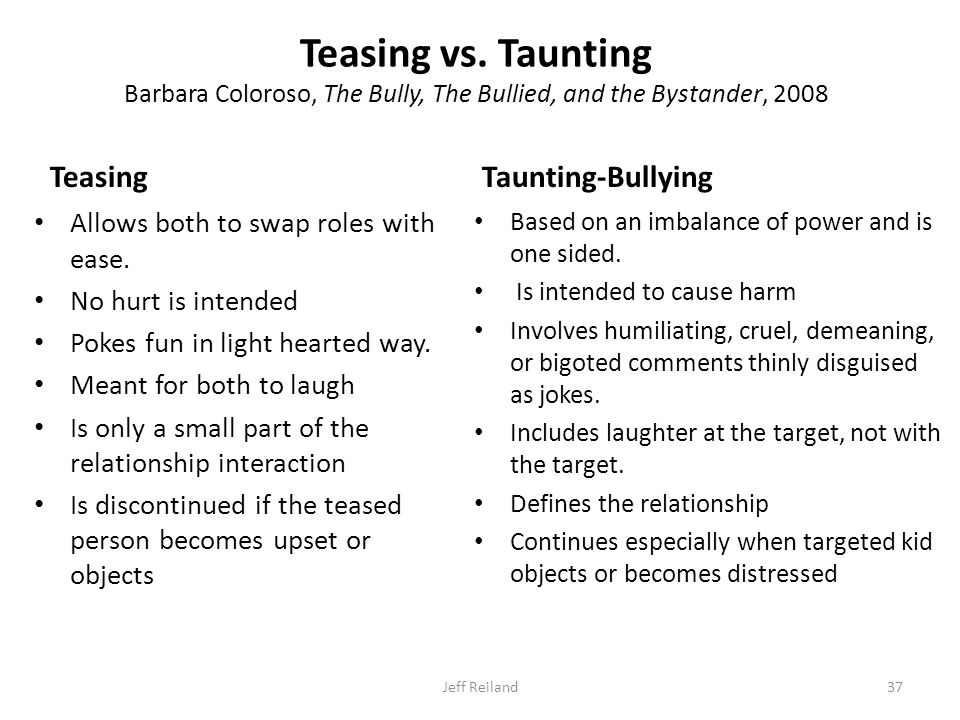 Teasing vs. Taunting Barbara Coloroso, The Bully, The Bullied, and the Bystander, 2008 Teasing Allows both to swap roles with ease. No hurt is intende