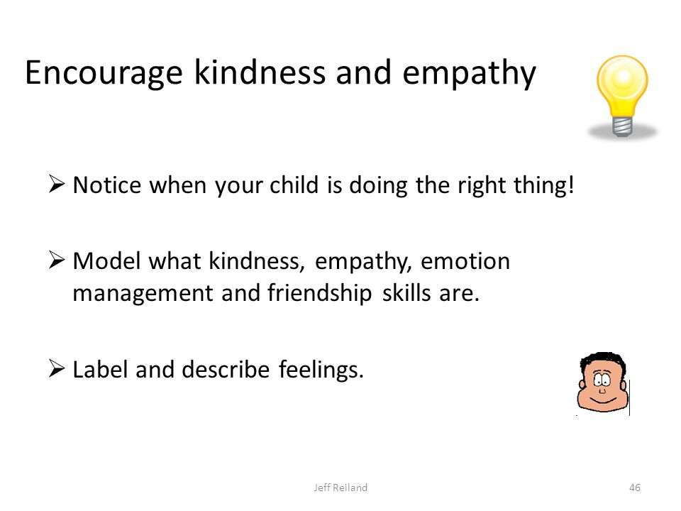 Encourage kindness and empathy  Notice when your child is doing the right thing.