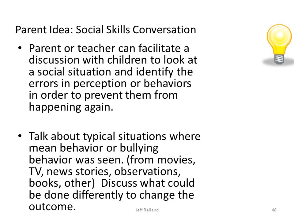 Parent Idea: Social Skills Conversation Parent or teacher can facilitate a discussion with children to look at a social situation and identify the errors in perception or behaviors in order to prevent them from happening again.