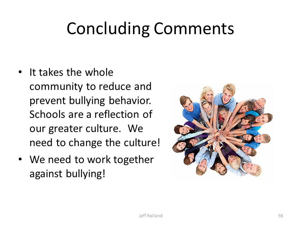 Concluding Comments It takes the whole community to reduce and prevent bullying behavior.