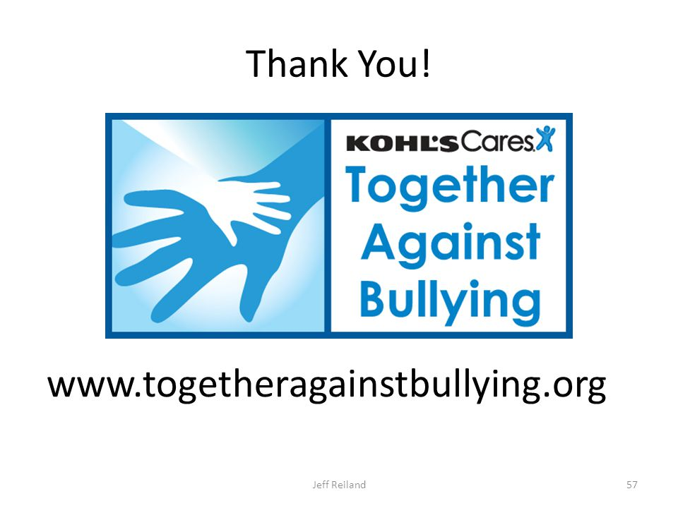 Thank You! www.togetheragainstbullying.org Jeff Reiland57