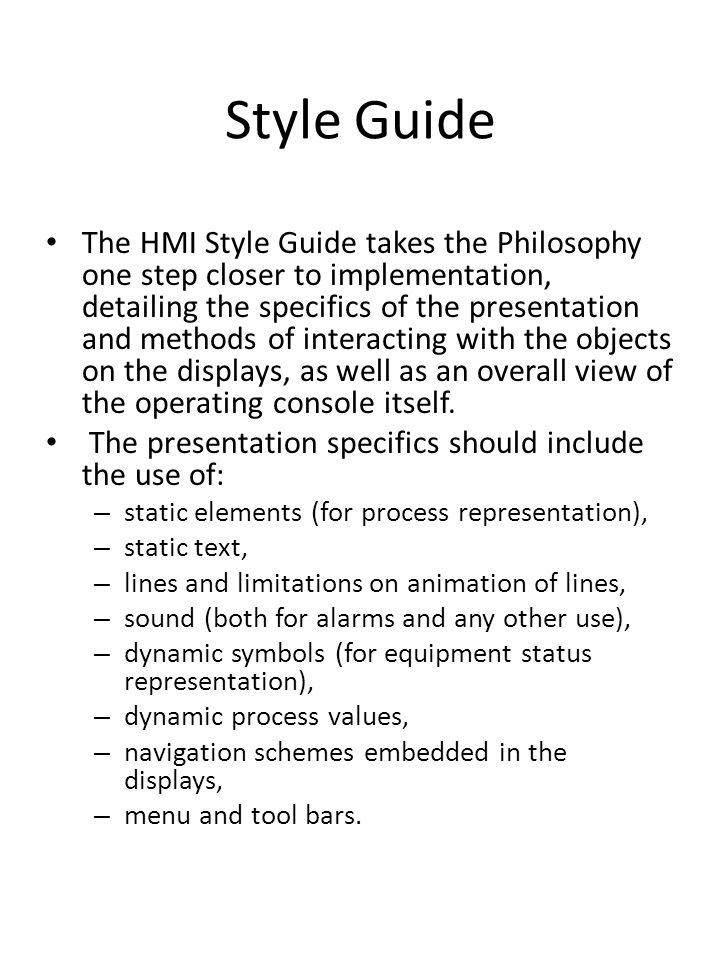 Style Guide The HMI Style Guide takes the Philosophy one step closer to implementation, detailing the specifics of the presentation and methods of int