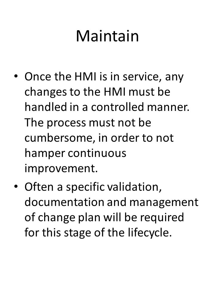 Maintain Once the HMI is in service, any changes to the HMI must be handled in a controlled manner. The process must not be cumbersome, in order to no