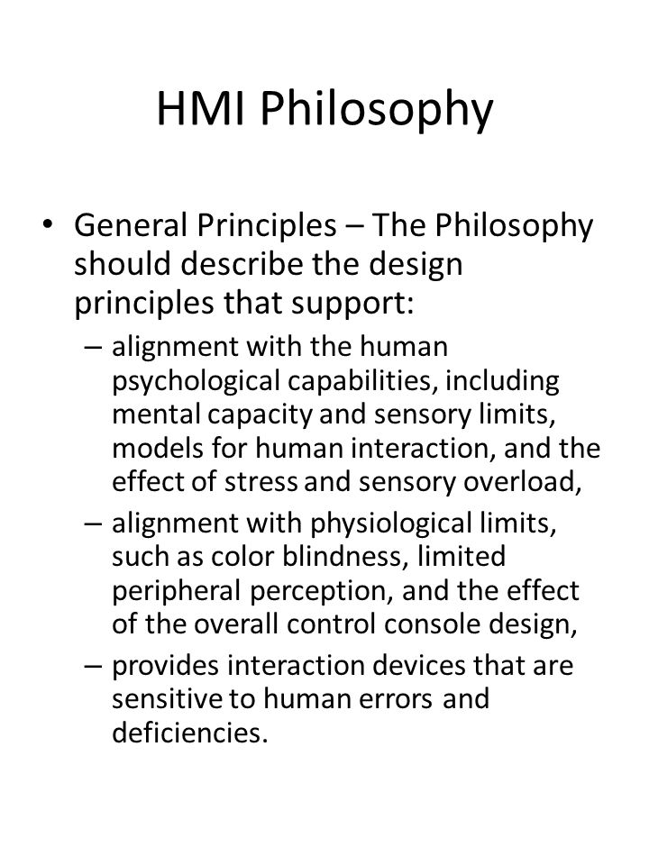 HMI Philosophy General Principles – The Philosophy should describe the design principles that support: – alignment with the human psychological capabi