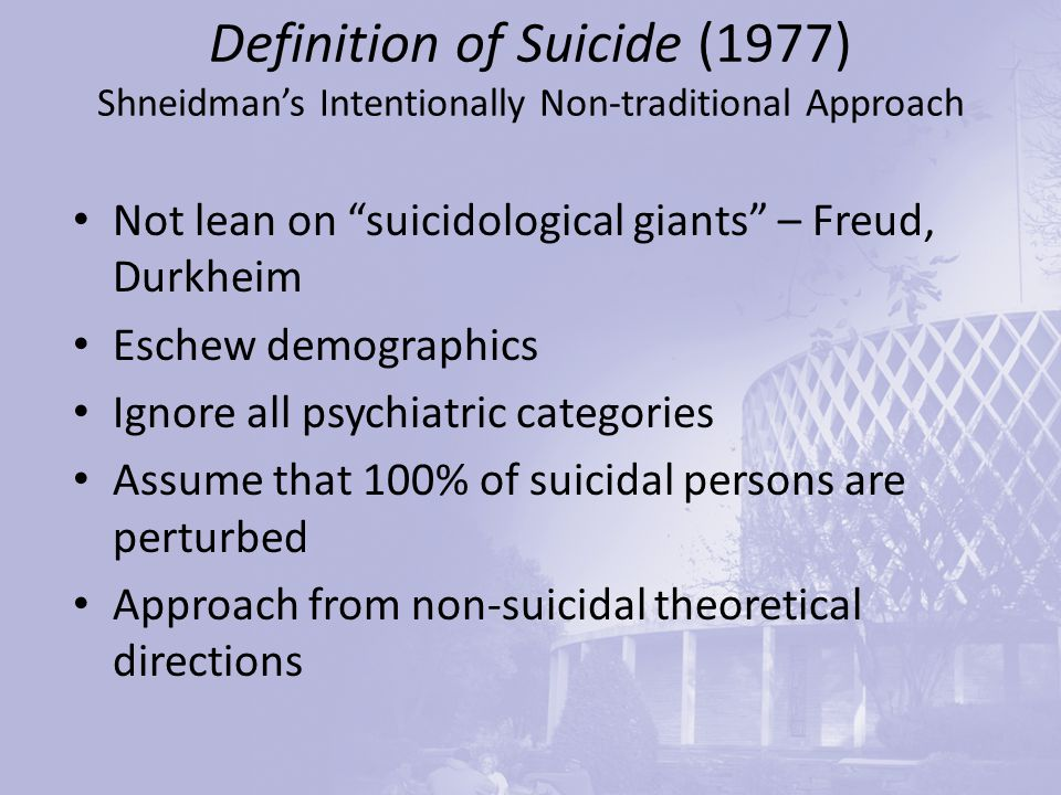 Definition of Suicide (1977) Shneidman's Intentionally Non-traditional Approach Not lean on suicidological giants – Freud, Durkheim Eschew demographics Ignore all psychiatric categories Assume that 100% of suicidal persons are perturbed Approach from non-suicidal theoretical directions