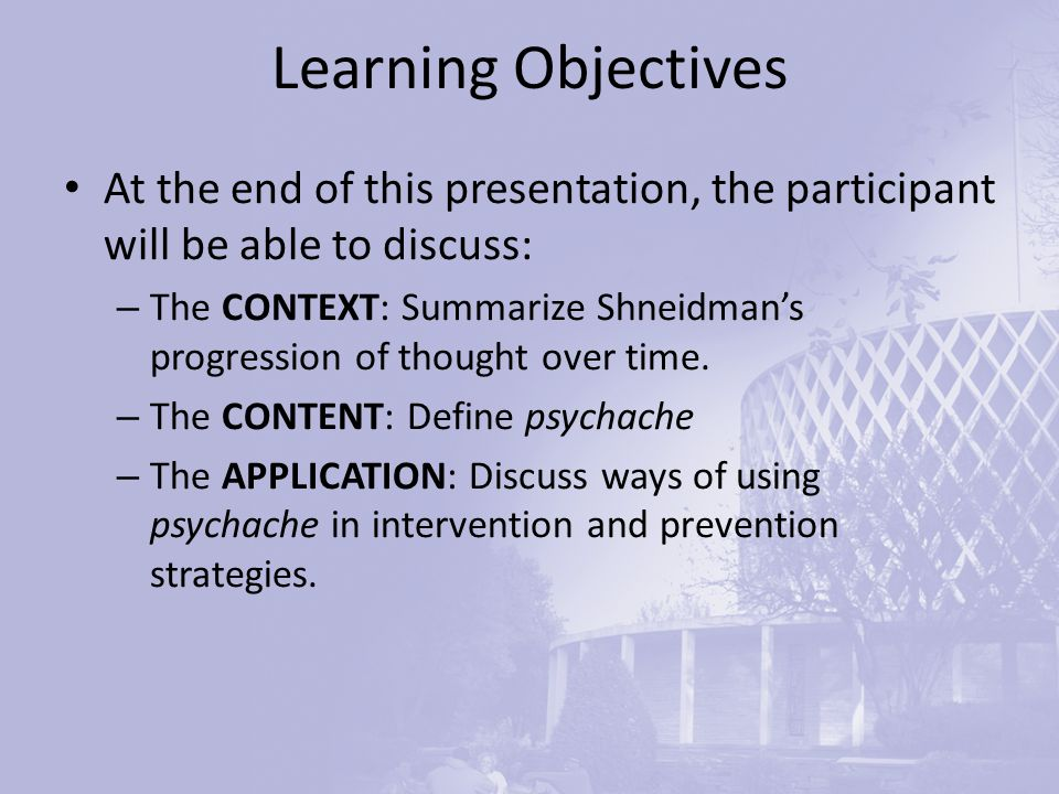 Learning Objectives At the end of this presentation, the participant will be able to discuss: – The CONTEXT: Summarize Shneidman's progression of thought over time.