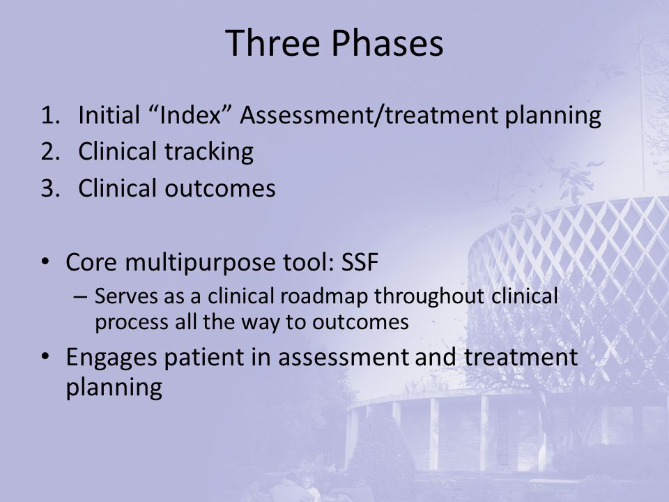 Three Phases 1.Initial Index Assessment/treatment planning 2.Clinical tracking 3.Clinical outcomes Core multipurpose tool: SSF – Serves as a clinical roadmap throughout clinical process all the way to outcomes Engages patient in assessment and treatment planning
