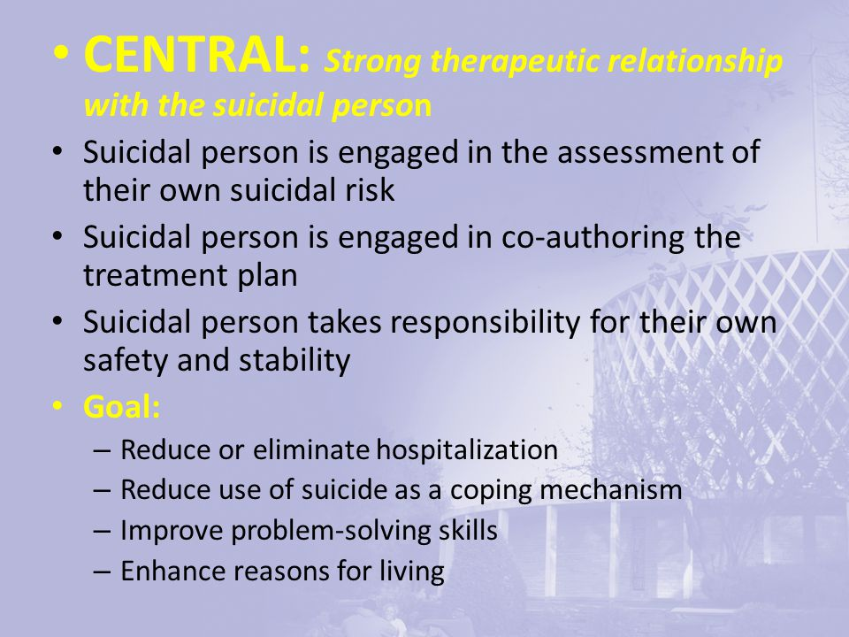 CENTRAL: Strong therapeutic relationship with the suicidal person Suicidal person is engaged in the assessment of their own suicidal risk Suicidal person is engaged in co-authoring the treatment plan Suicidal person takes responsibility for their own safety and stability Goal: – Reduce or eliminate hospitalization – Reduce use of suicide as a coping mechanism – Improve problem-solving skills – Enhance reasons for living