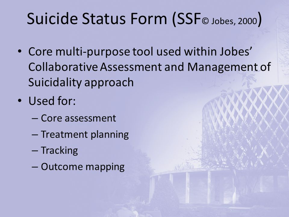 Suicide Status Form (SSF © Jobes, 2000 ) Core multi-purpose tool used within Jobes' Collaborative Assessment and Management of Suicidality approach Used for: – Core assessment – Treatment planning – Tracking – Outcome mapping