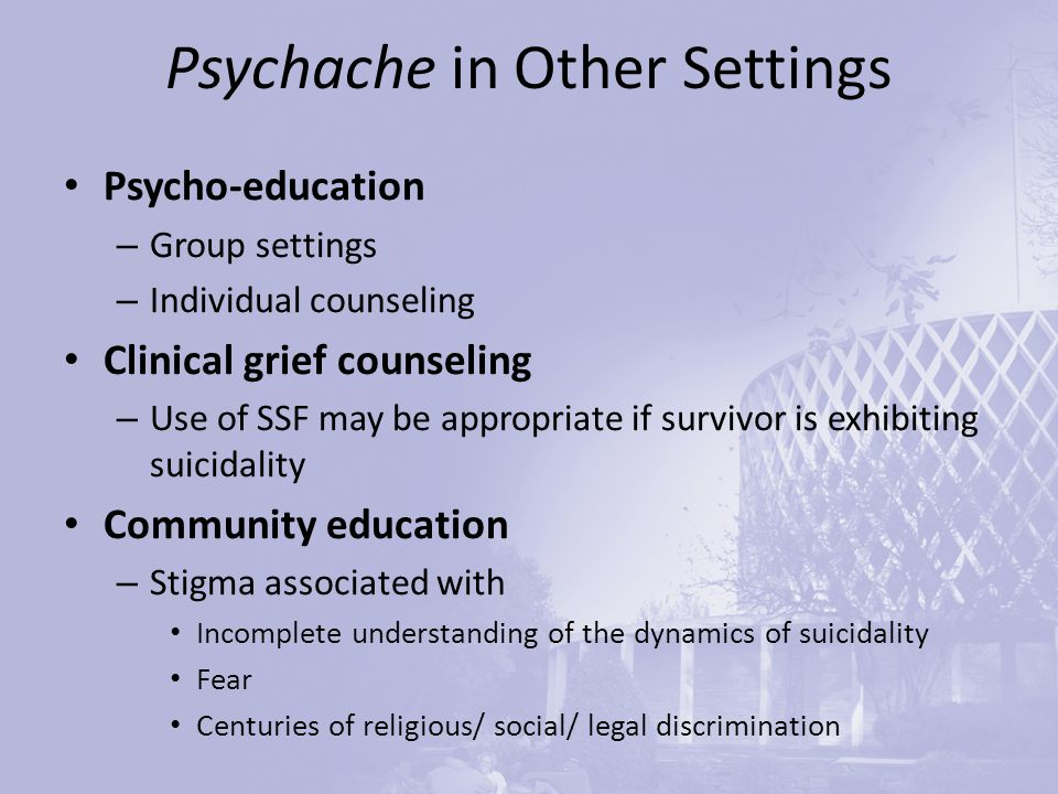 Psychache in Other Settings Psycho-education – Group settings – Individual counseling Clinical grief counseling – Use of SSF may be appropriate if survivor is exhibiting suicidality Community education – Stigma associated with Incomplete understanding of the dynamics of suicidality Fear Centuries of religious/ social/ legal discrimination