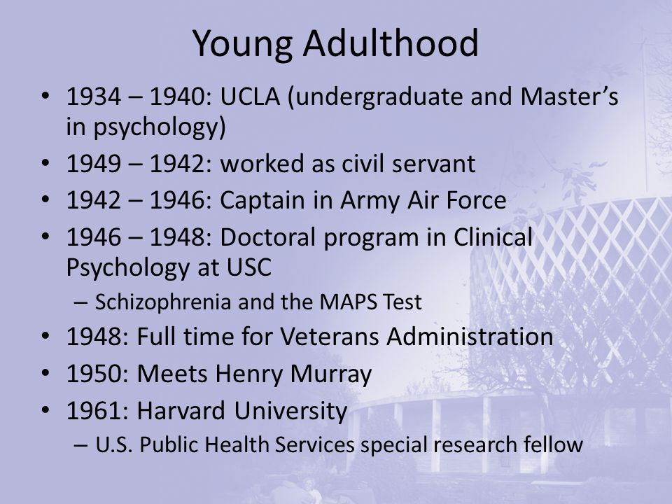 Young Adulthood 1934 – 1940: UCLA (undergraduate and Master's in psychology) 1949 – 1942: worked as civil servant 1942 – 1946: Captain in Army Air Force 1946 – 1948: Doctoral program in Clinical Psychology at USC – Schizophrenia and the MAPS Test 1948: Full time for Veterans Administration 1950: Meets Henry Murray 1961: Harvard University – U.S.