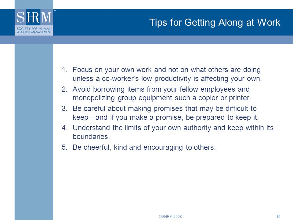 ©SHRM 200810 Tips for Getting Along at Work 1.Focus on your own work and not on what others are doing unless a co-worker's low productivity is affecting your own.