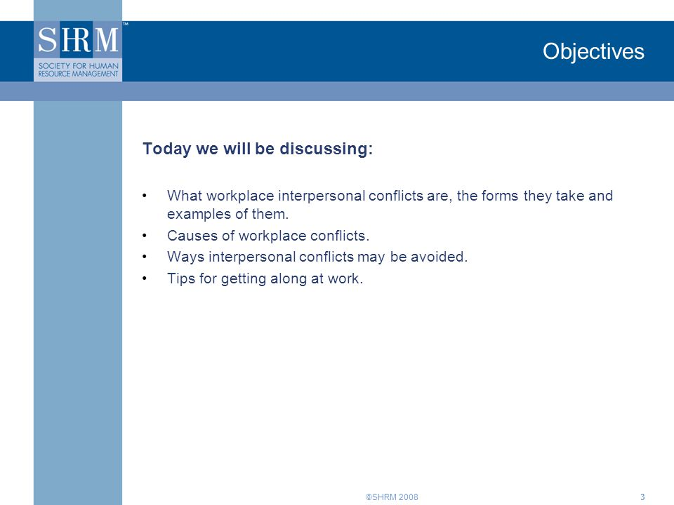 ©SHRM 20083 Objectives Today we will be discussing: What workplace interpersonal conflicts are, the forms they take and examples of them.