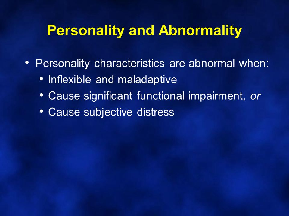 Personality and Abnormality Personality characteristics are abnormal when: Inflexible and maladaptive Cause significant functional impairment, or Caus