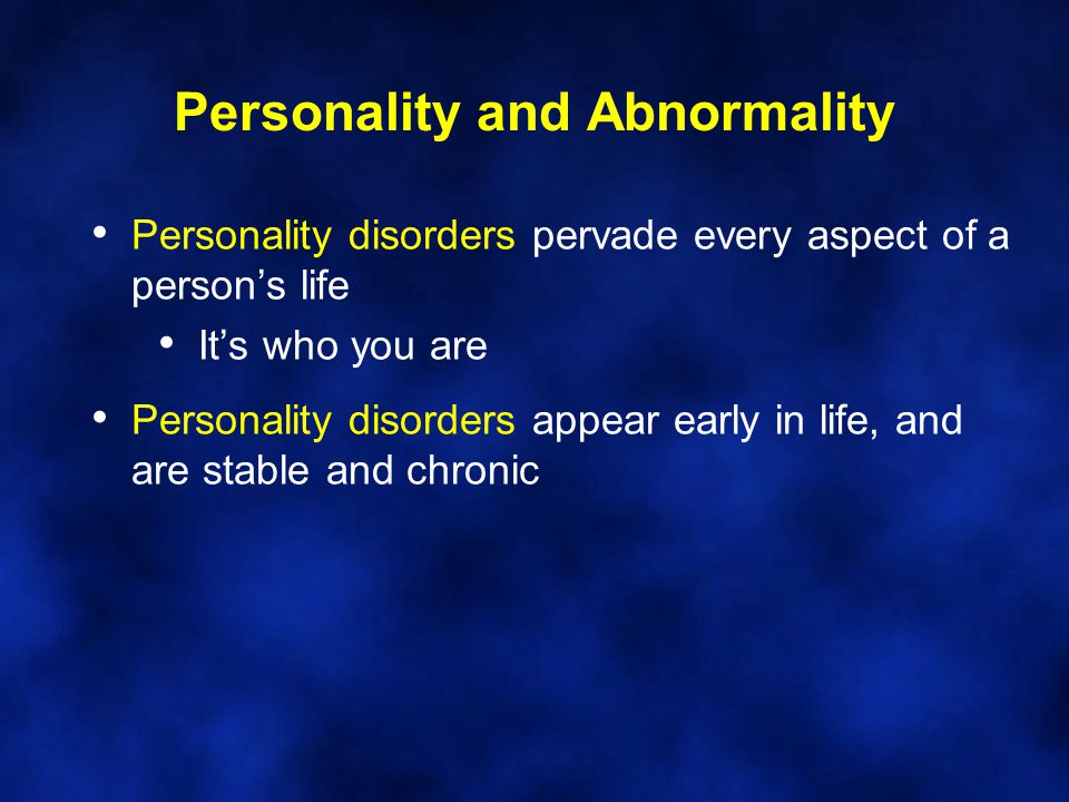Personality and Abnormality Personality disorders pervade every aspect of a person's life It's who you are Personality disorders appear early in life,