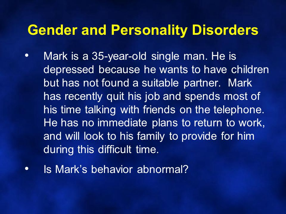 Gender and Personality Disorders Mark is a 35-year-old single man. He is depressed because he wants to have children but has not found a suitable part