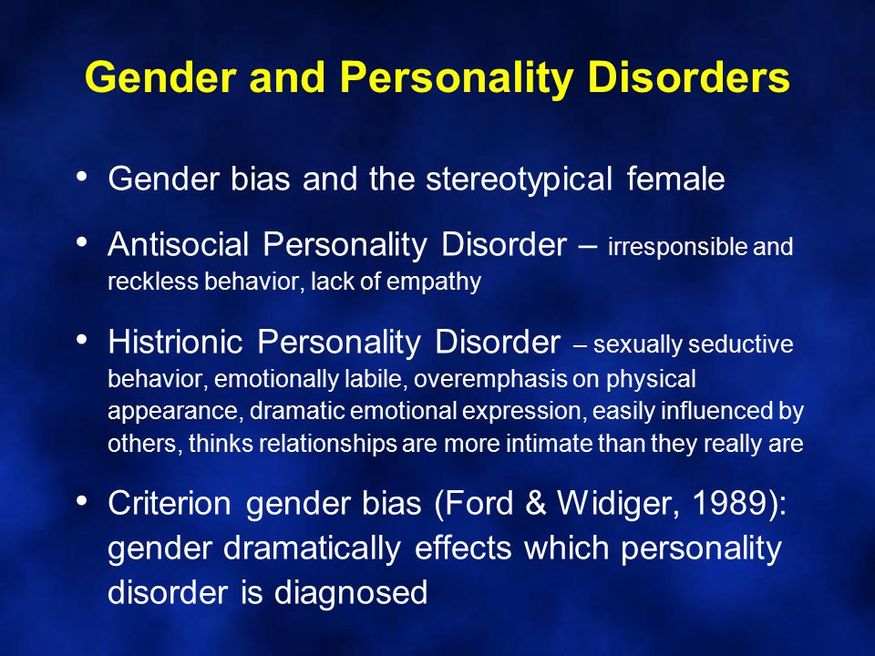 Gender and Personality Disorders Gender bias and the stereotypical female Antisocial Personality Disorder – irresponsible and reckless behavior, lack