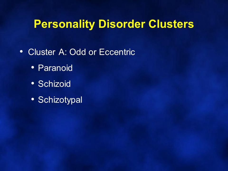 Personality Disorder Clusters Cluster A: Odd or Eccentric Paranoid Schizoid Schizotypal