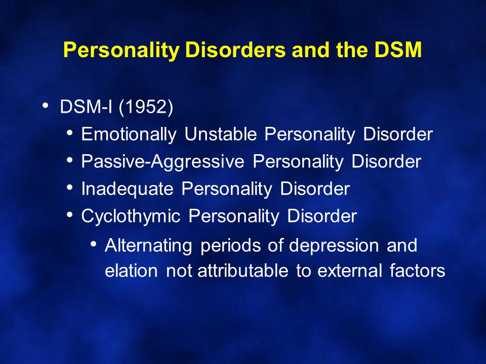 Personality Disorders and the DSM DSM-I (1952) Emotionally Unstable Personality Disorder Passive-Aggressive Personality Disorder Inadequate Personalit