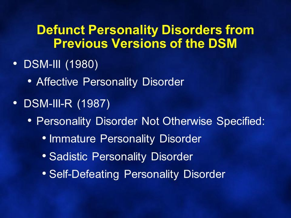 Defunct Personality Disorders from Previous Versions of the DSM DSM-III (1980) Affective Personality Disorder DSM-III-R (1987) Personality Disorder No