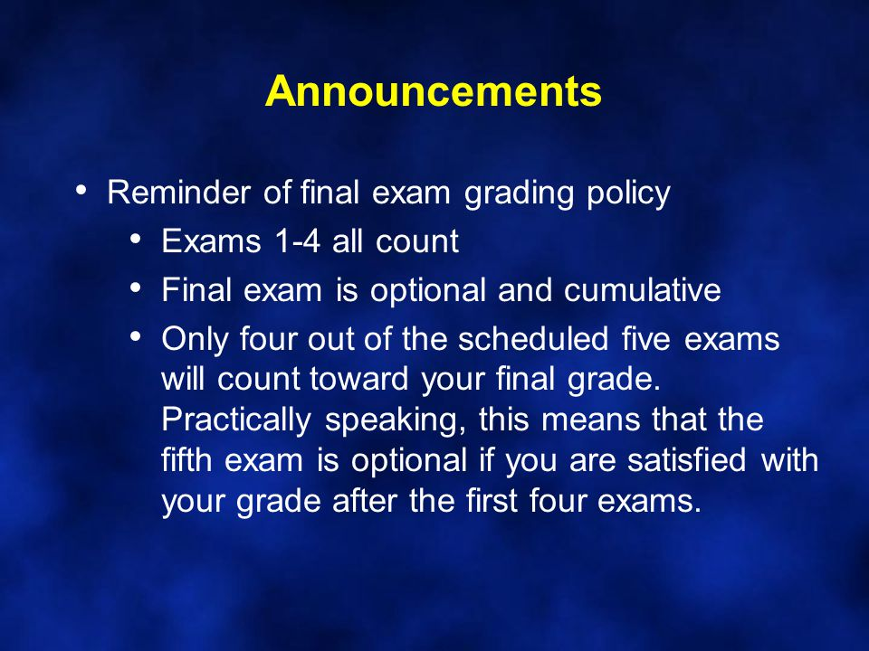 Announcements Reminder of final exam grading policy Exams 1-4 all count Final exam is optional and cumulative Only four out of the scheduled five exam