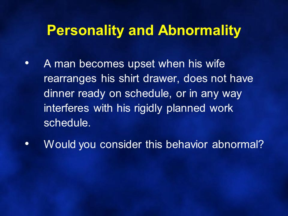 Personality and Abnormality A man becomes upset when his wife rearranges his shirt drawer, does not have dinner ready on schedule, or in any way inter
