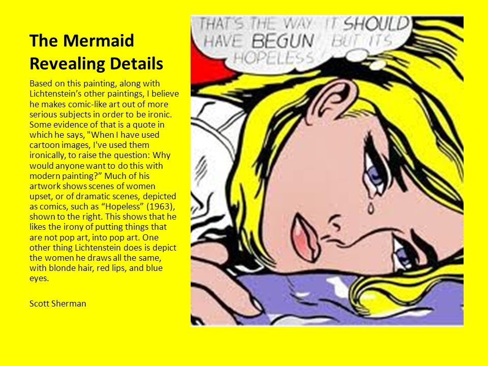 The Mermaid Revealing Details Based on this painting, along with Lichtenstein's other paintings, I believe he makes comic-like art out of more serious subjects in order to be ironic.